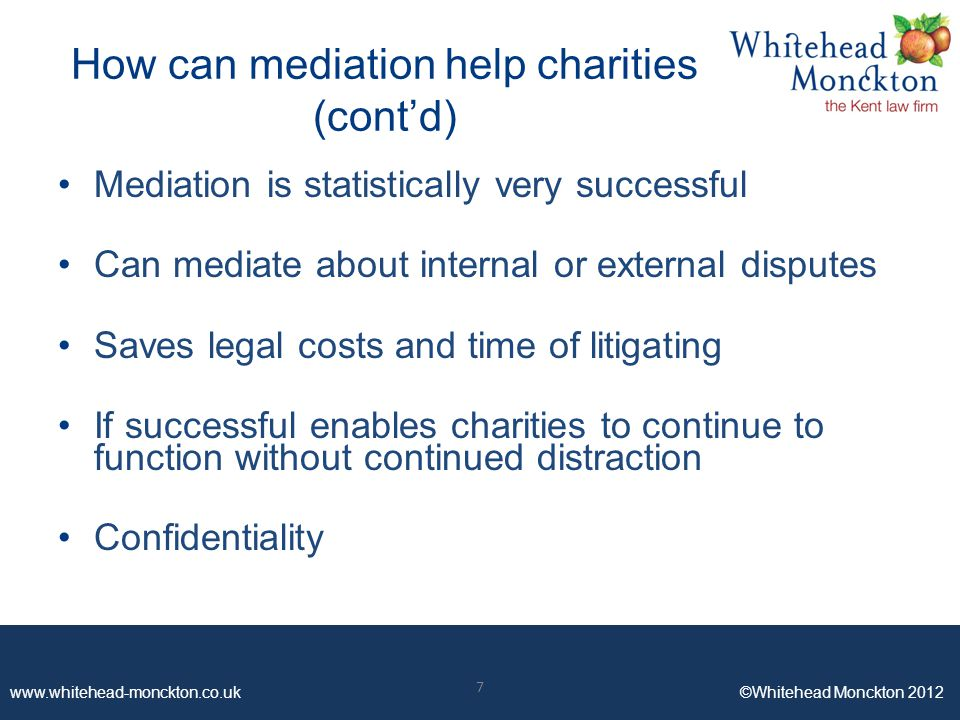 www.whitehead-monckton.co.uk ©Whitehead Monckton 2012 7 How can mediation help charities (cont'd) Mediation is statistically very successful Can mediate about internal or external disputes Saves legal costs and time of litigating If successful enables charities to continue to function without continued distraction Confidentiality 7
