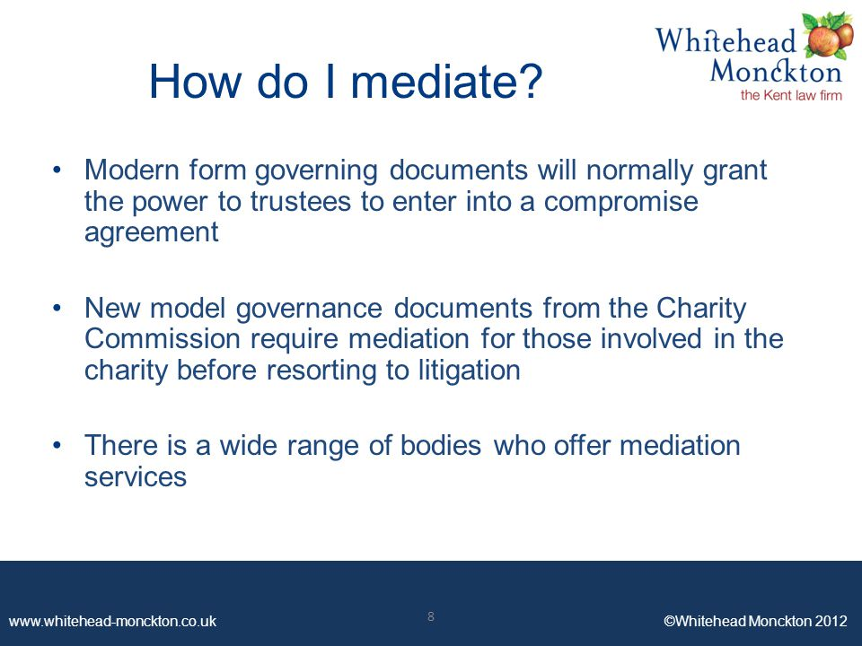 www.whitehead-monckton.co.uk ©Whitehead Monckton 2012 8 How do I mediate? Modern form governing documents will normally grant the power to trustees to