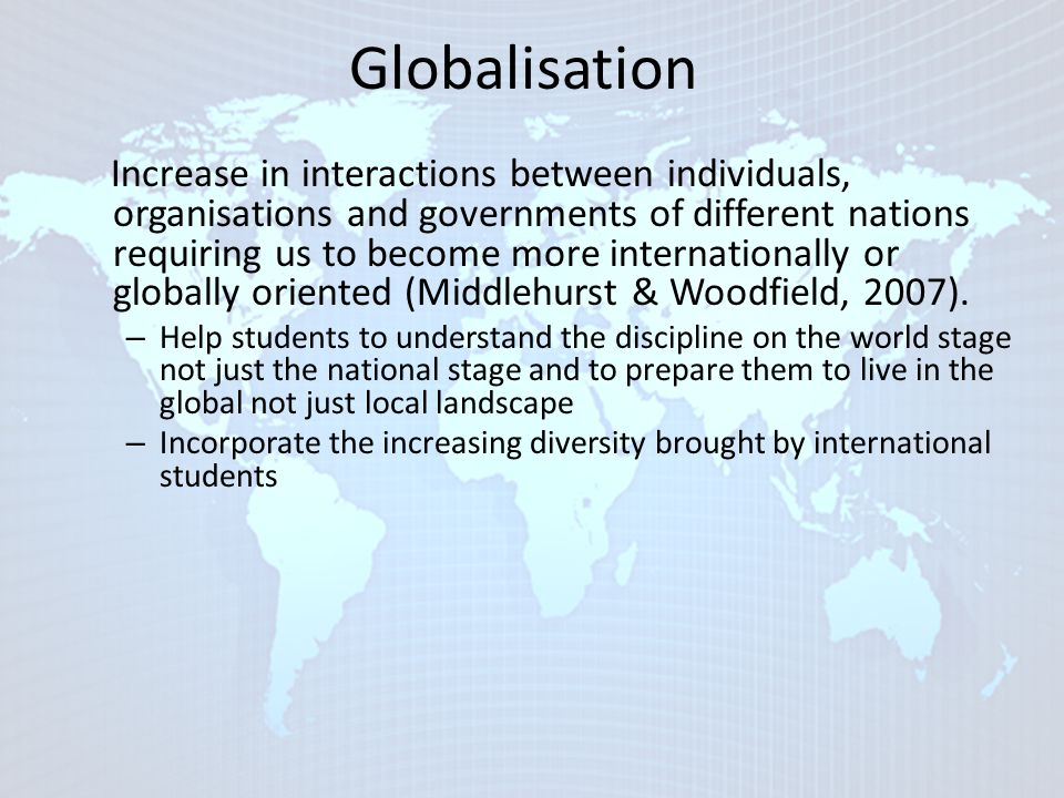 Internationalisation Recruiting international students Developing research co- operations and partnerships Establishing joint degree courses, distance learning courses, abroad branch campus Recruiting international staff Internationalising curriculum Developing study abroad opportunities Encouraging language study Developing staffs' intercultural understanding Developing provision for international students Developing global citizen qualities in students (Koutsantoni, 2006) ...integrating an international, intercultural, or global dimension into the purpose, functions or delivery of postsecondary education (Knight, 2003, p.