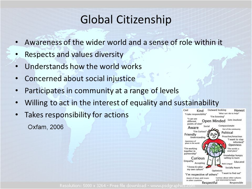 Global Citizenship Oxfam, 2006 Awareness of the wider world and a sense of role within it Respects and values diversity Understands how the world works Concerned about social injustice Participates in community at a range of levels Willing to act in the interest of equality and sustainability Takes responsibility for actions