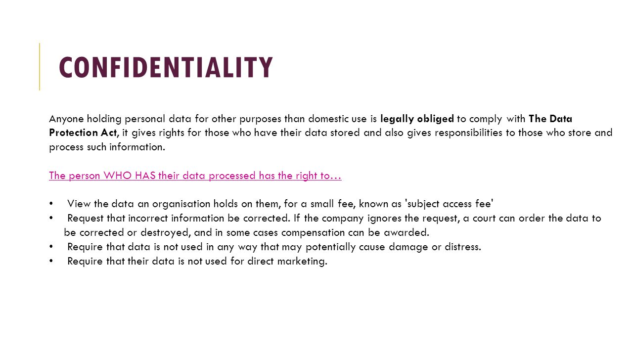 CONFIDENTIALITY Anyone holding personal data for other purposes than domestic use is legally obliged to comply with The Data Protection Act, it gives rights for those who have their data stored and also gives responsibilities to those who store and process such information.