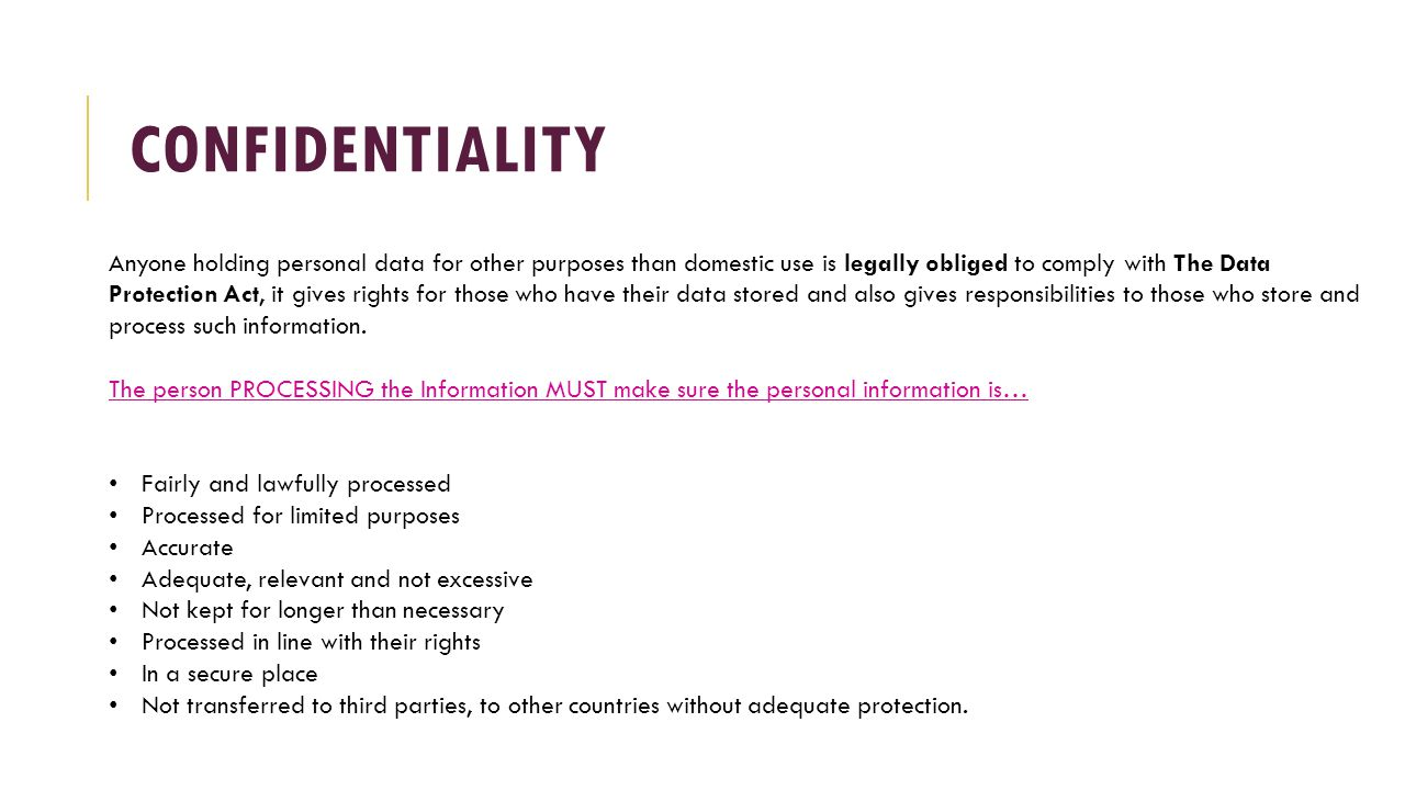 CONFIDENTIALITY Anyone holding personal data for other purposes than domestic use is legally obliged to comply with The Data Protection Act, it gives