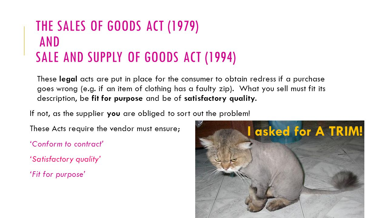 THE SALES OF GOODS ACT (1979) AND SALE AND SUPPLY OF GOODS ACT (1994) These legal acts are put in place for the consumer to obtain redress if a purchase goes wrong (e.g.