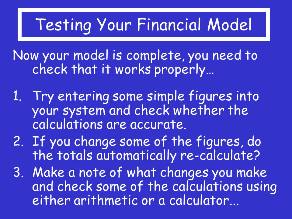 Testing Your Financial Model Now your model is complete, you need to check that it works properly… 1.Try entering some simple figures into your system and check whether the calculations are accurate.