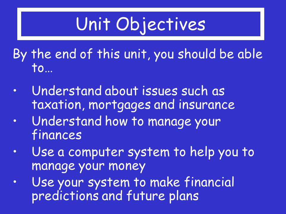 Unit Objectives By the end of this unit, you should be able to… Understand about issues such as taxation, mortgages and insurance Understand how to manage your finances Use a computer system to help you to manage your money Use your system to make financial predictions and future plans