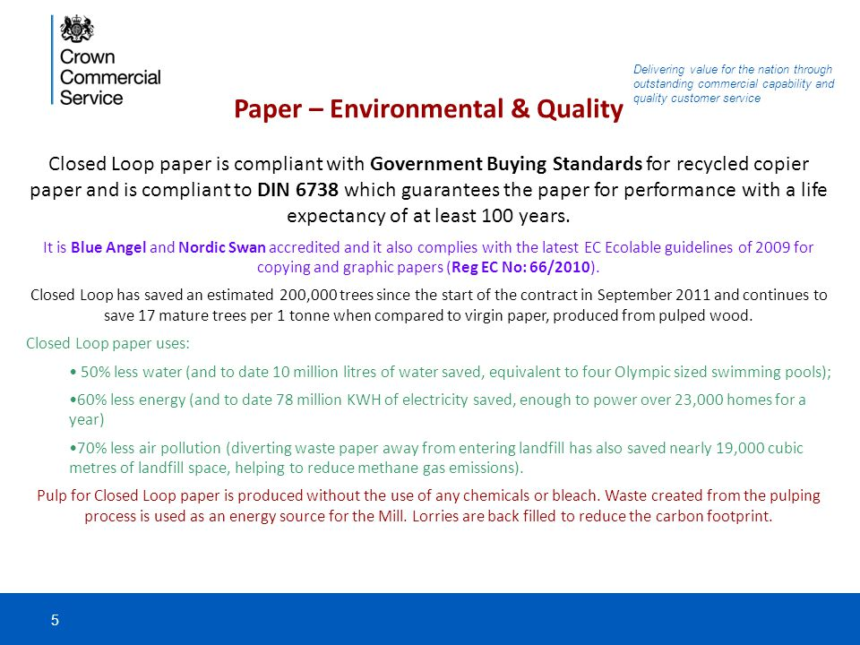 Delivering value for the nation through outstanding commercial capability and quality customer service Paper – Environmental & Quality Closed Loop paper is compliant with Government Buying Standards for recycled copier paper and is compliant to DIN 6738 which guarantees the paper for performance with a life expectancy of at least 100 years.