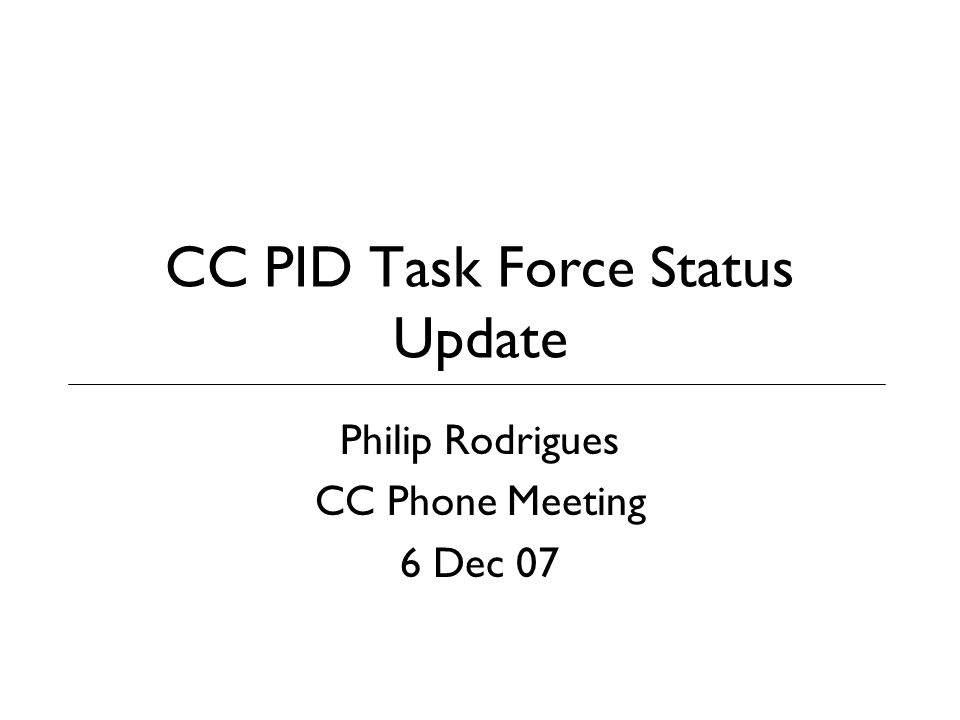 CC PID Task Force Status Update Philip Rodrigues CC Phone Meeting 6 Dec 07