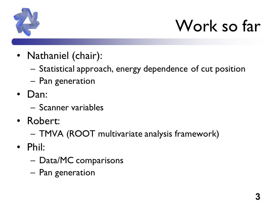3 Work so far Nathaniel (chair): –Statistical approach, energy dependence of cut position –Pan generation Dan: –Scanner variables Robert: –TMVA (ROOT multivariate analysis framework) Phil: –Data/MC comparisons –Pan generation