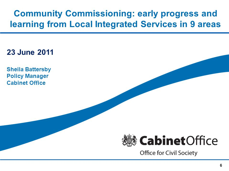 6 Community Commissioning: early progress and learning from Local Integrated Services in 9 areas 23 June 2011 Sheila Battersby Policy Manager Cabinet Office