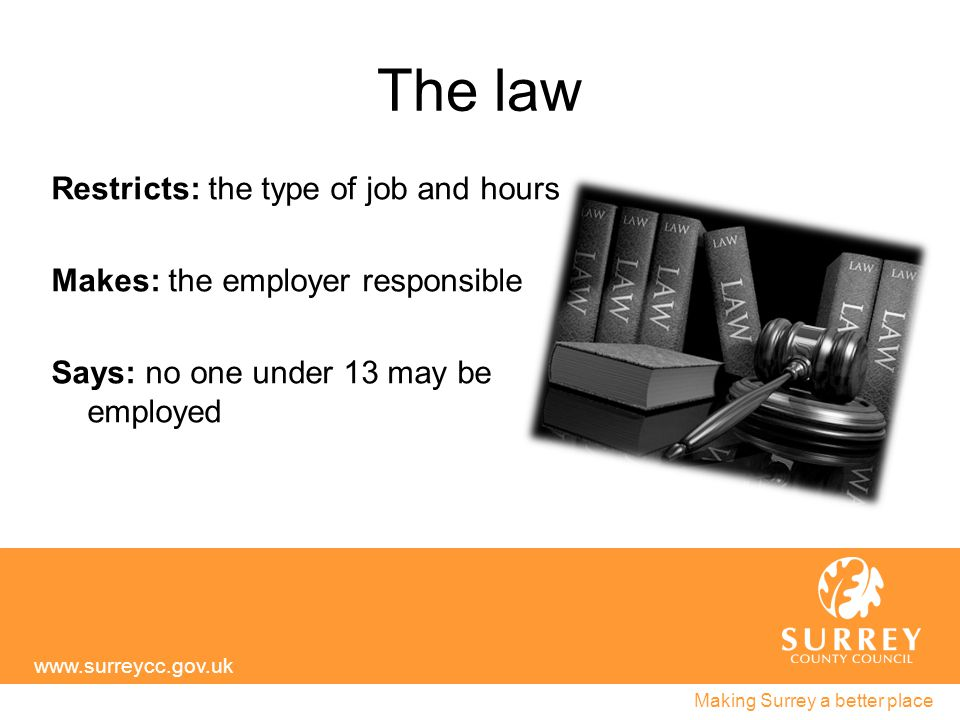 The law Restricts: the type of job and hours Makes: the employer responsible Says: no one under 13 may be employed www.surreycc.gov.uk Making Surrey a better place