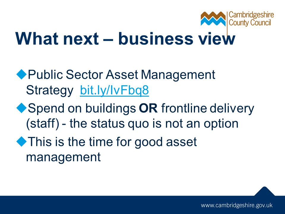 What next – business view  Public Sector Asset Management Strategy bit.ly/IvFbq8bit.ly/IvFbq8  Spend on buildings OR frontline delivery (staff) - th