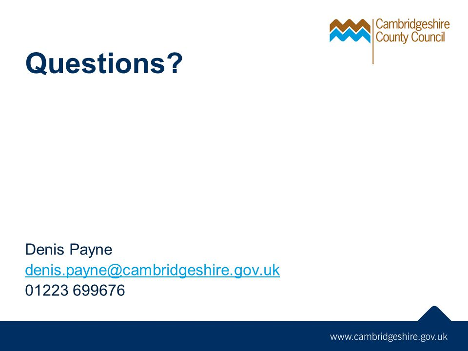 Questions? Denis Payne denis.payne@cambridgeshire.gov.uk 01223 699676