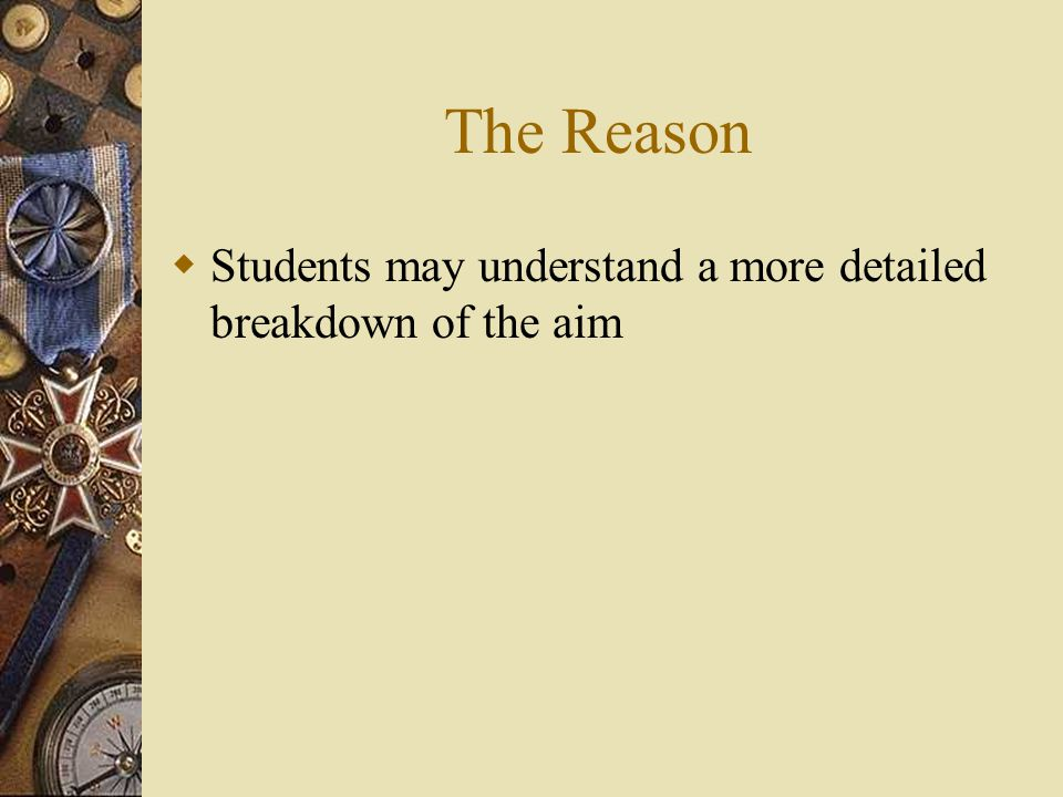 The Reason  Students may understand a more detailed breakdown of the aim