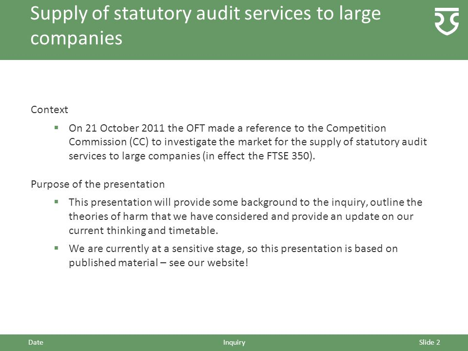 DateInquirySlide 2 Context  On 21 October 2011 the OFT made a reference to the Competition Commission (CC) to investigate the market for the supply o