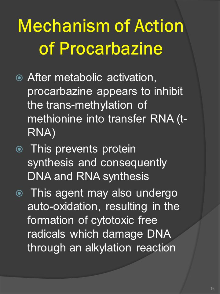 Mechanism of Action of Procarbazine  After metabolic activation, procarbazine appears to inhibit the trans-methylation of methionine into transfer RNA (t- RNA)  This prevents protein synthesis and consequently DNA and RNA synthesis  This agent may also undergo auto-oxidation, resulting in the formation of cytotoxic free radicals which damage DNA through an alkylation reaction 16