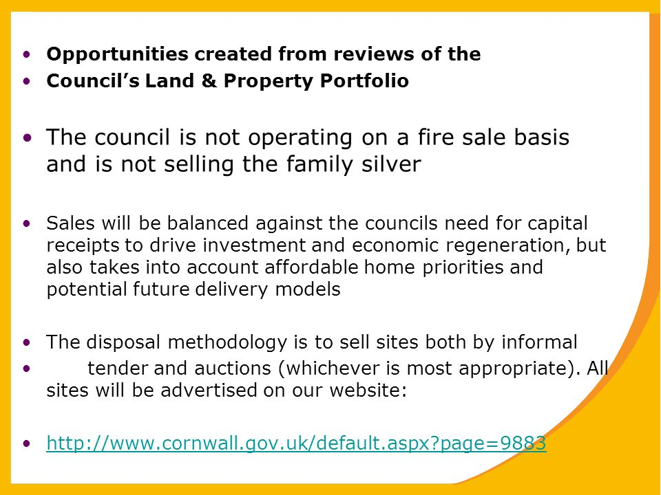 Opportunities created from reviews of the Council's Land & Property Portfolio The council is not operating on a fire sale basis and is not selling the family silver Sales will be balanced against the councils need for capital receipts to drive investment and economic regeneration, but also takes into account affordable home priorities and potential future delivery models The disposal methodology is to sell sites both by informal tender and auctions (whichever is most appropriate).