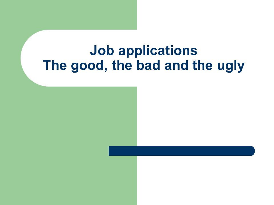 Job applications The good, the bad and the ugly