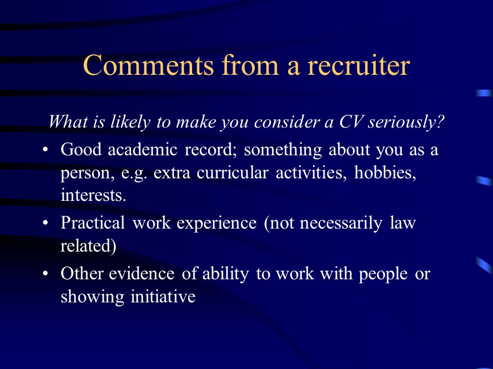 Comments from a recruiter What is likely to make you consider a CV seriously.