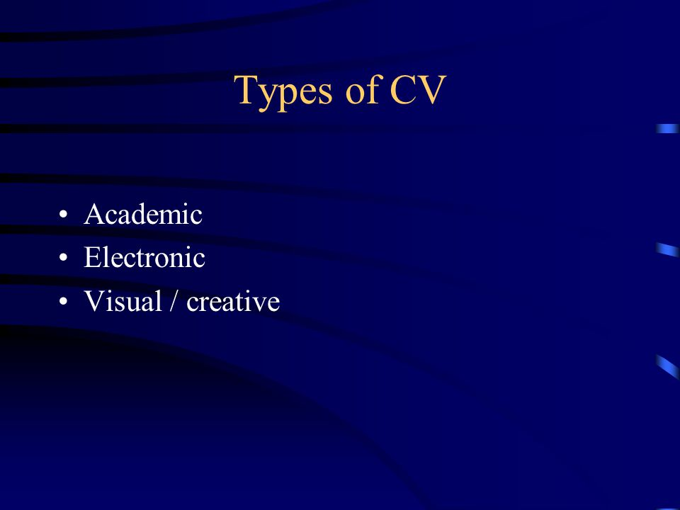 Types of CV Academic Electronic Visual / creative