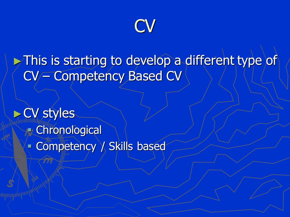 CV ► This is starting to develop a different type of CV – Competency Based CV ► CV styles  Chronological  Competency / Skills based