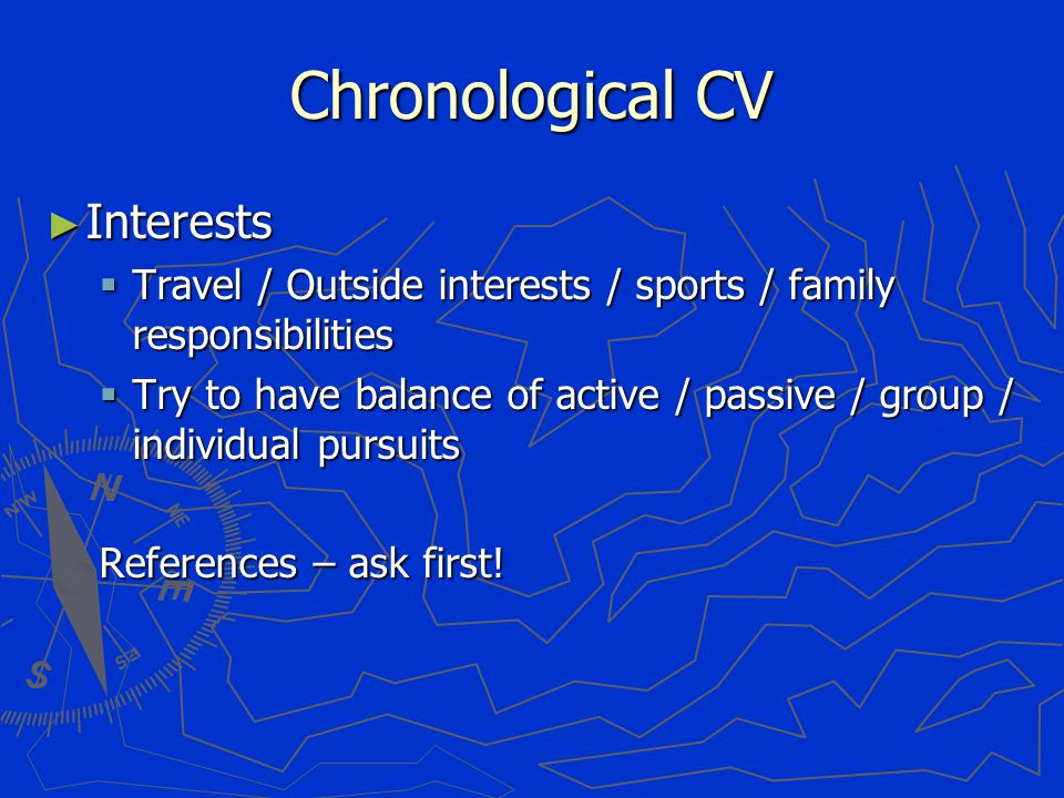 Chronological CV ► Interests  Travel / Outside interests / sports / family responsibilities  Try to have balance of active / passive / group / individual pursuits References – ask first!