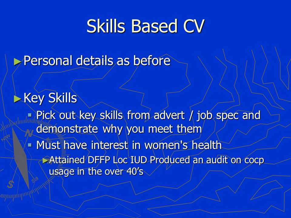 Skills Based CV ► Personal details as before ► Key Skills  Pick out key skills from advert / job spec and demonstrate why you meet them  Must have interest in women s health ► Attained DFFP Loc IUD Produced an audit on cocp usage in the over 40's
