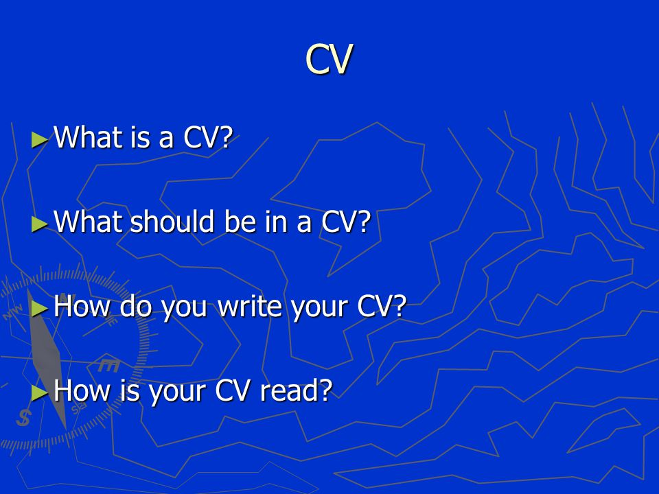 CV ► What is a CV ► What should be in a CV ► How do you write your CV ► How is your CV read