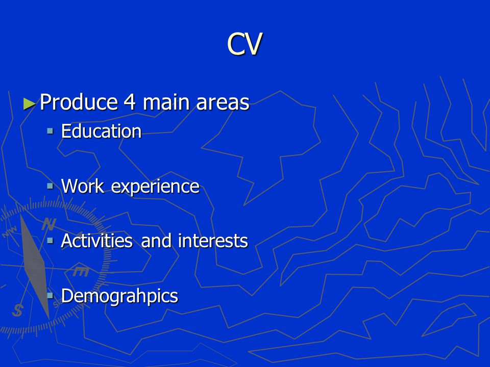 CV ► Produce 4 main areas  Education  Work experience  Activities and interests  Demograhpics