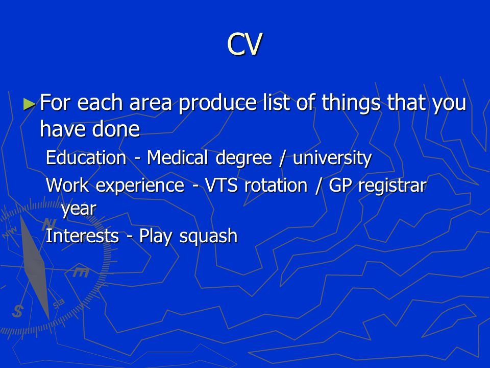 CV ► For each area produce list of things that you have done Education - Medical degree / university Work experience - VTS rotation / GP registrar year Interests - Play squash