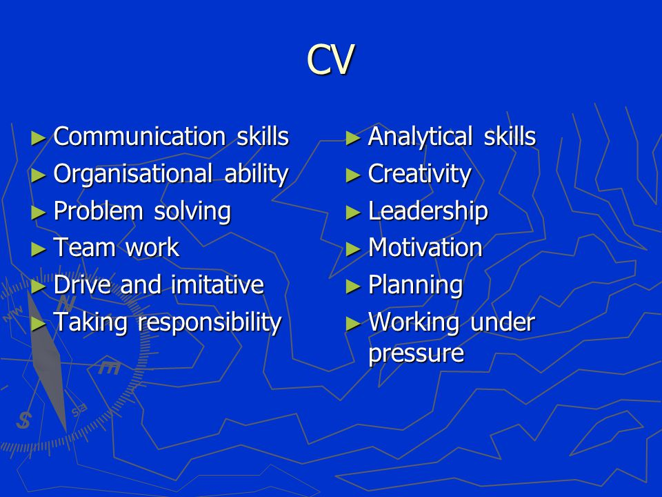 CV ► Communication skills ► Organisational ability ► Problem solving ► Team work ► Drive and imitative ► Taking responsibility ► Analytical skills ► Creativity ► Leadership ► Motivation ► Planning ► Working under pressure