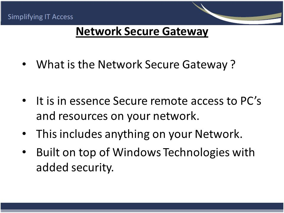Advantages of the Network Secure Gateway Users can access all resources and systems remotely anytime and from anywhere over the internet.