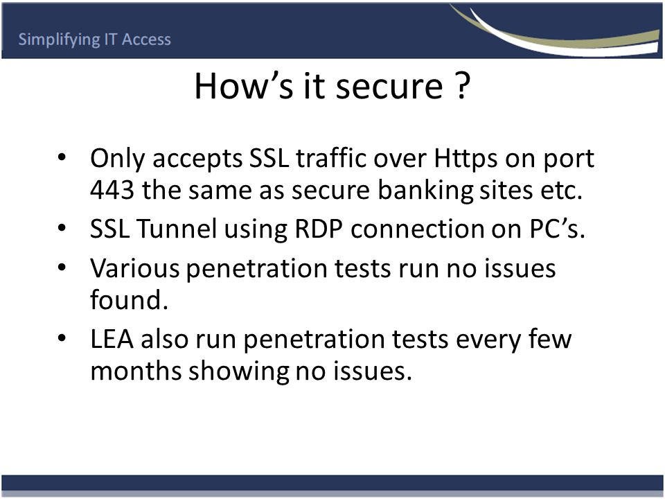 How's it secure ? Only accepts SSL traffic over Https on port 443 the same as secure banking sites etc. SSL Tunnel using RDP connection on PC's. Vario