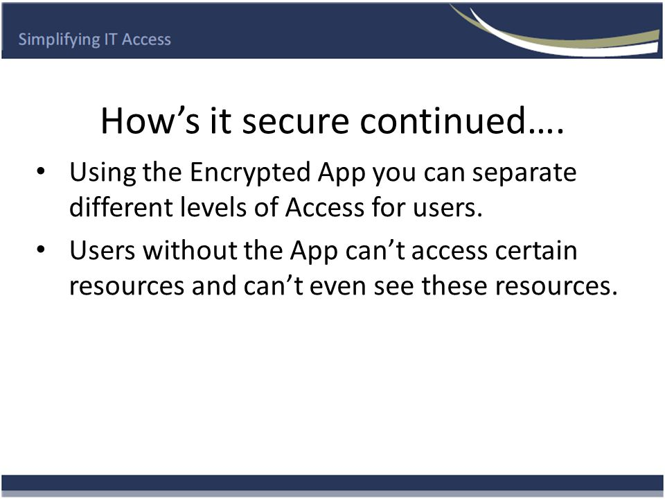 How's it secure continued…. Using the Encrypted App you can separate different levels of Access for users. Users without the App can't access certain