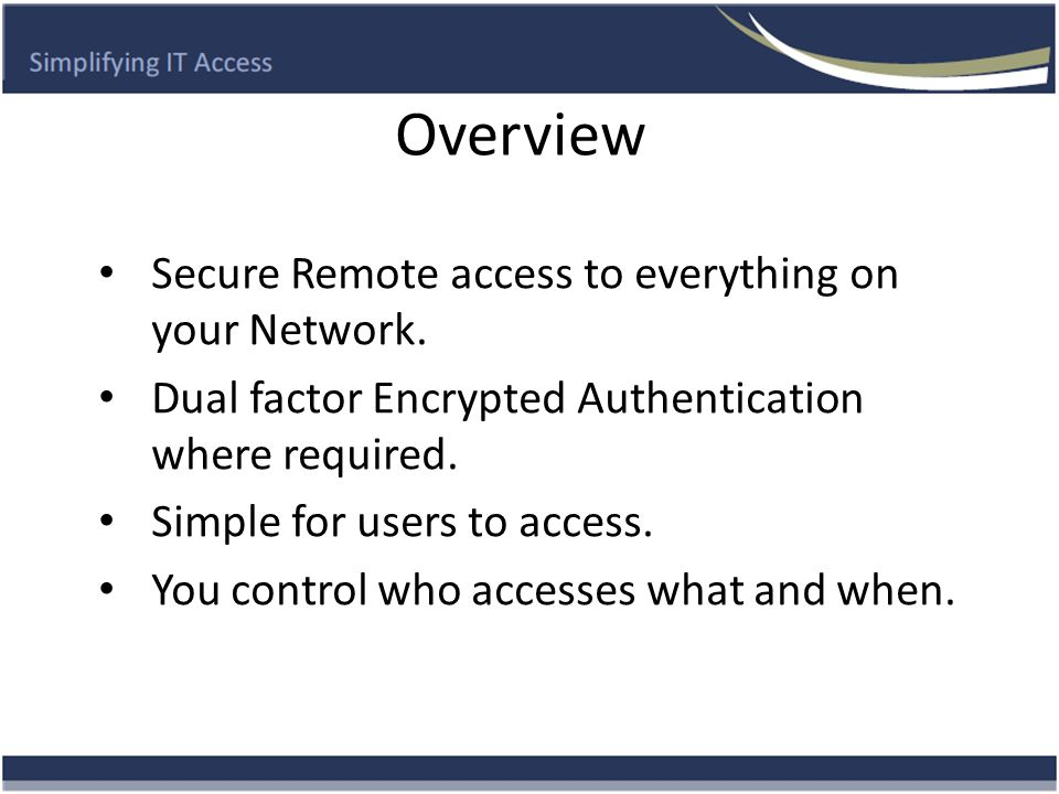 Overview Secure Remote access to everything on your Network. Dual factor Encrypted Authentication where required. Simple for users to access. You cont