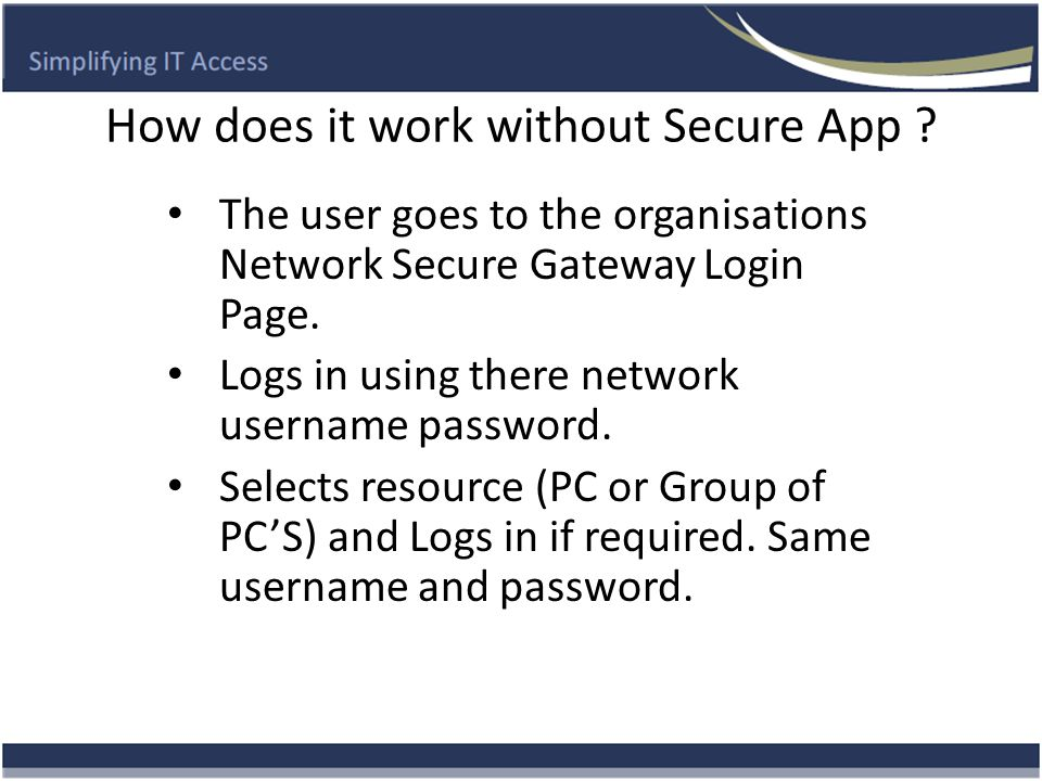 How does it work without Secure App ? The user goes to the organisations Network Secure Gateway Login Page. Logs in using there network username passw