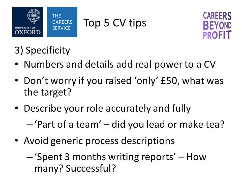Top 5 CV tips 3) Specificity Numbers and details add real power to a CV Don't worry if you raised 'only' £50, what was the target.