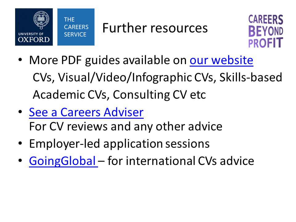 Further resources More PDF guides available on our websiteour website CVs, Visual/Video/Infographic CVs, Skills-based Academic CVs, Consulting CV etc See a Careers Adviser For CV reviews and any other advice See a Careers Adviser Employer-led application sessions GoingGlobal – for international CVs advice GoingGlobal