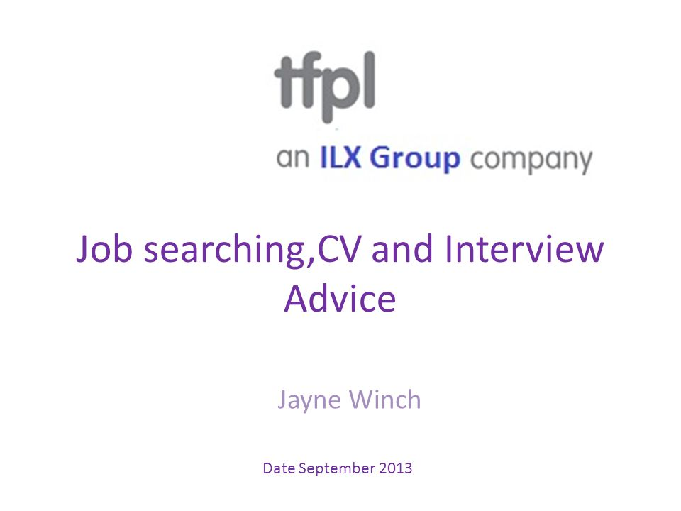 Job searching,CV and Interview Advice Jayne Winch Date September 2013