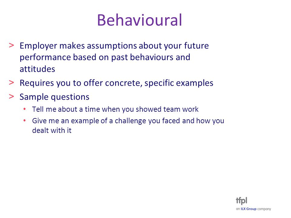 Behavioural > Employer makes assumptions about your future performance based on past behaviours and attitudes > Requires you to offer concrete, specific examples > Sample questions Tell me about a time when you showed team work Give me an example of a challenge you faced and how you dealt with it