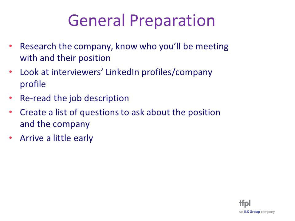 General Preparation Research the company, know who you'll be meeting with and their position Look at interviewers' LinkedIn profiles/company profile Re-read the job description Create a list of questions to ask about the position and the company Arrive a little early