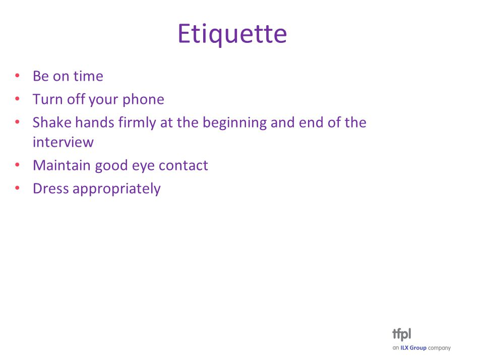 Etiquette Be on time Turn off your phone Shake hands firmly at the beginning and end of the interview Maintain good eye contact Dress appropriately