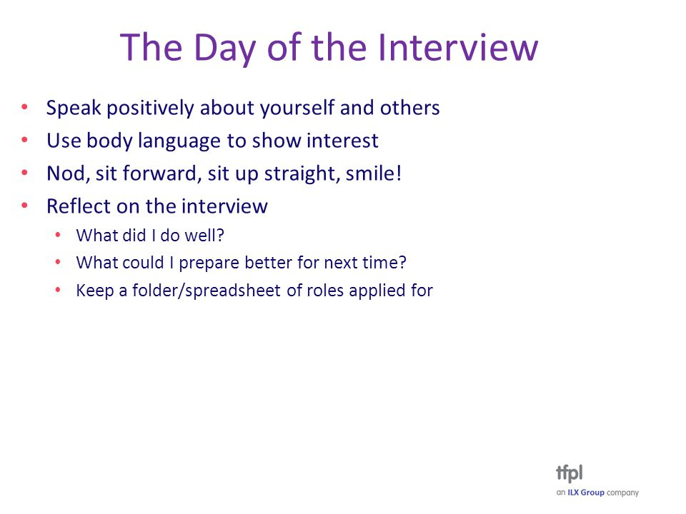 The Day of the Interview Speak positively about yourself and others Use body language to show interest Nod, sit forward, sit up straight, smile.