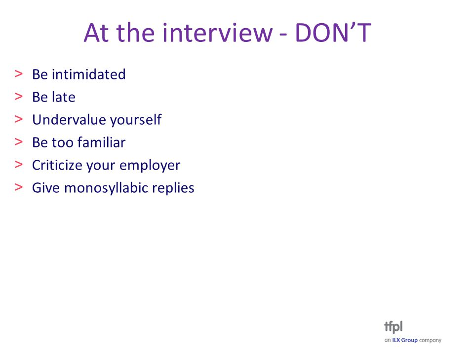 At the interview - DON'T > Be intimidated > Be late > Undervalue yourself > Be too familiar > Criticize your employer > Give monosyllabic replies