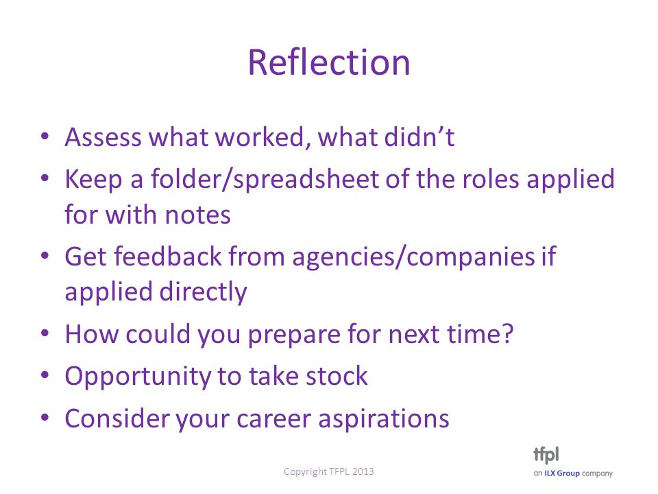 Reflection Assess what worked, what didn't Keep a folder/spreadsheet of the roles applied for with notes Get feedback from agencies/companies if applied directly How could you prepare for next time.