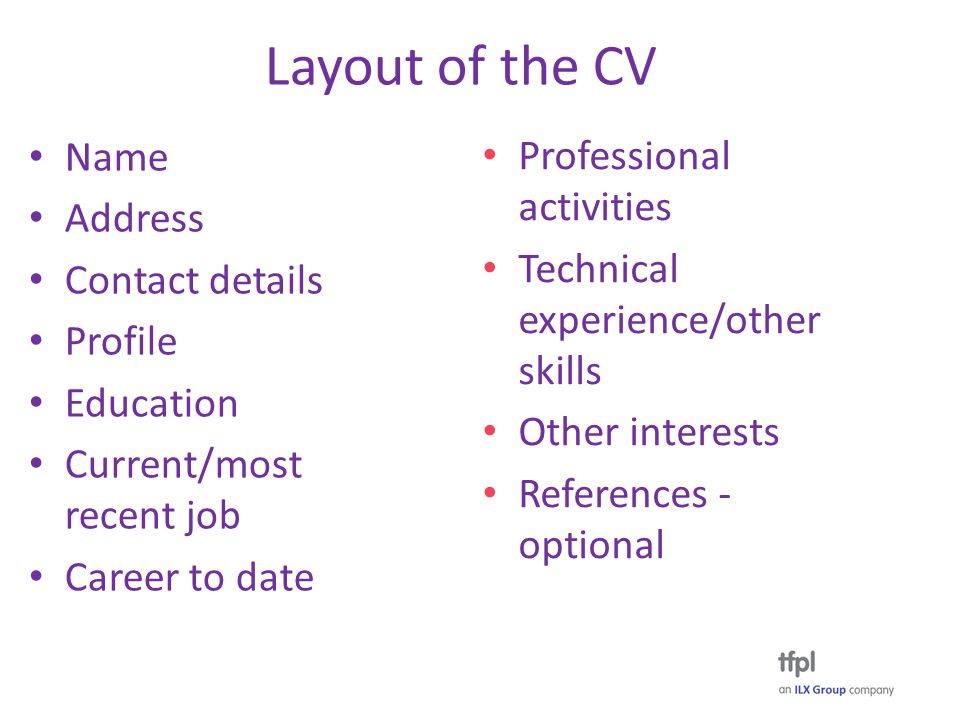 Layout of the CV Name Address Contact details Profile Education Current/most recent job Career to date Professional activities Technical experience/other skills Other interests References - optional