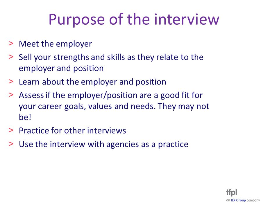 Purpose of the interview > Meet the employer > Sell your strengths and skills as they relate to the employer and position > Learn about the employer and position > Assess if the employer/position are a good fit for your career goals, values and needs.
