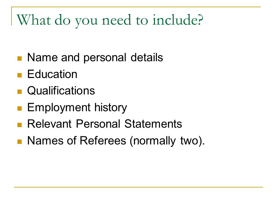 Recommended Information Curriculum Vitae (CV) It s up to you what you put in your CV, but most people look for these things… Name, address (including postcode), telephone number, e-mail What you re like as a person – skills, personal qualities, achievements, interests, responsibilities held Details of your education, including courses you are studying now Any qualifications, credits and awards you have Any experiences relevant to the application, including experience of work Names of two people who will give you a reference (not relatives)