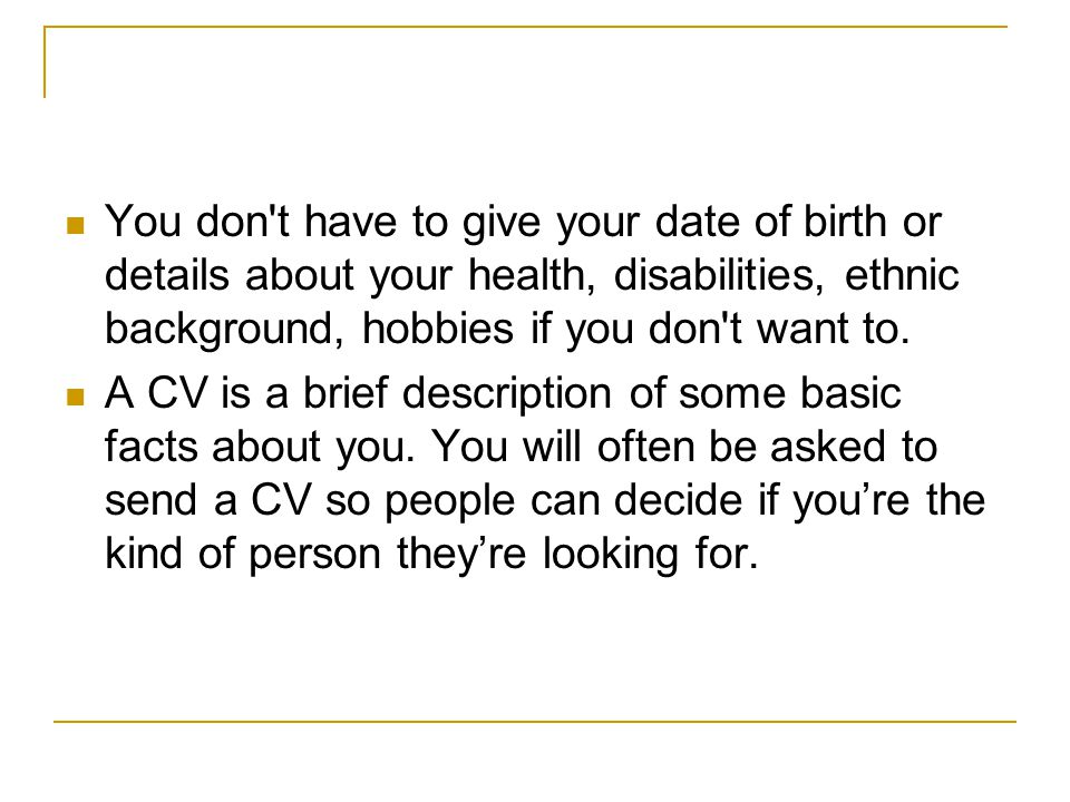CV Checklist Word process Keep it short – no more than two sides of A4 Don t waste space – use your name and address as the heading – and don t use fancy borders and layout Change the details in your C.