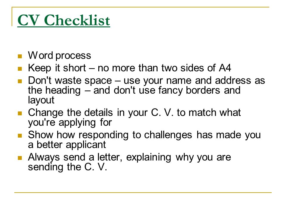 CV Checklist Word process Keep it short – no more than two sides of A4 Don't waste space – use your name and address as the heading – and don't use fa