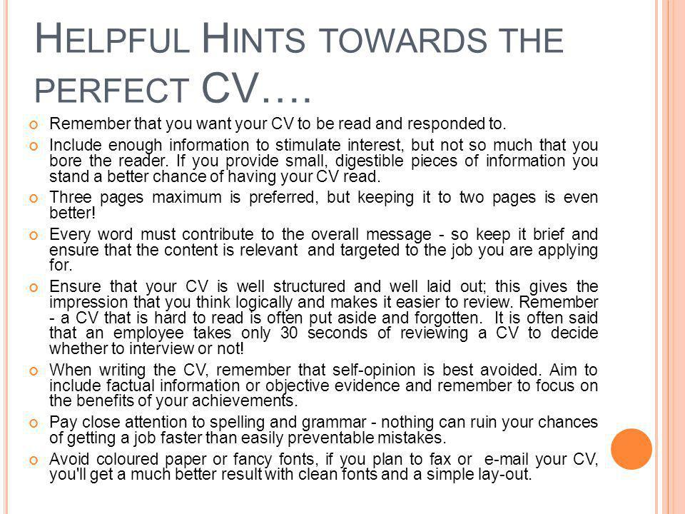 W RITING A CV – P ERSONAL P ROFILE Start with a brief personal profile or summary which should include experience, skills and abilities Your profile should be honest, confident and positive It should include 5 to 7 high impact statements that describe you Orientate it towards the type of job you are applying for.